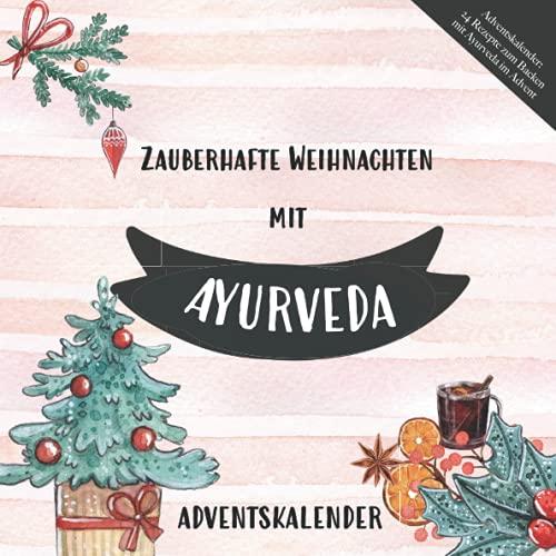 Adventskalender: 24 Rezepte zum Backen mit Ayurveda im Advent: Mit Energie und Balance gesund durch die Weihnachtszeit mit ayurvedischen Süßigkeiten und Mahlzeiten